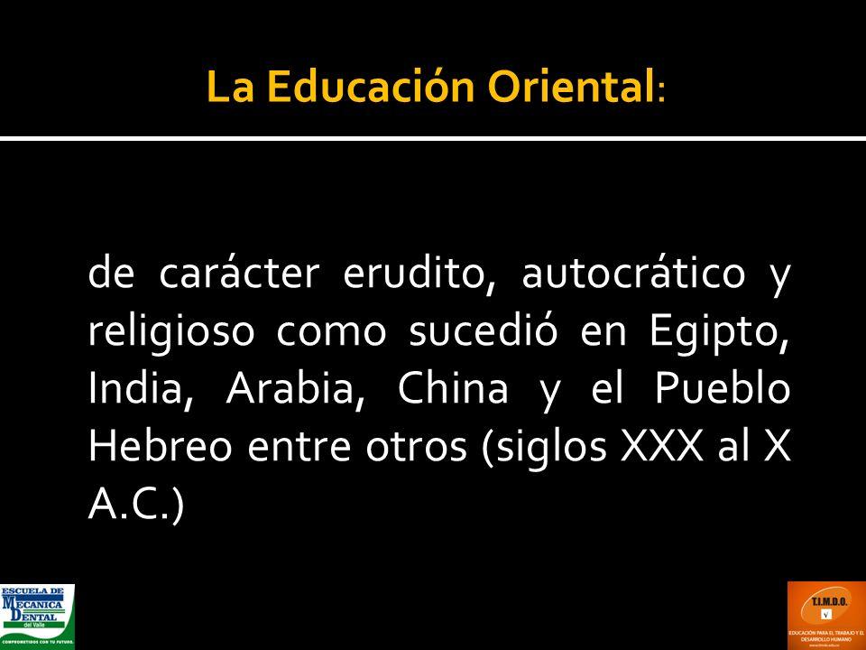de carácter erudito, autocrático y religioso como sucedió en Egipto, India, Arabia, China y el Pueblo Hebreo entre otros (siglos XXX al X A.C.) La Edu