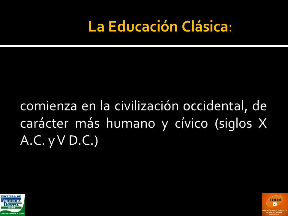 comienza en la civilización occidental, de carácter más humano y cívico (siglos X A.C. y V D.C.) La Educación Clásica:
