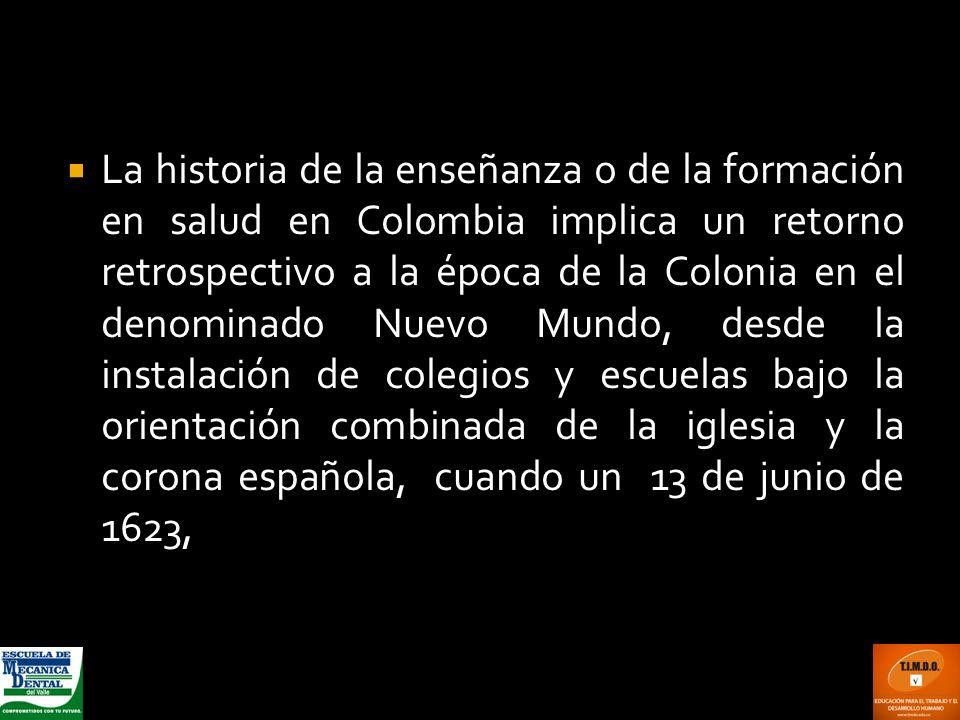 La historia de la enseñanza o de la formación en salud en Colombia implica un retorno retrospectivo a la época de la Colonia en el denominado Nuevo Mu