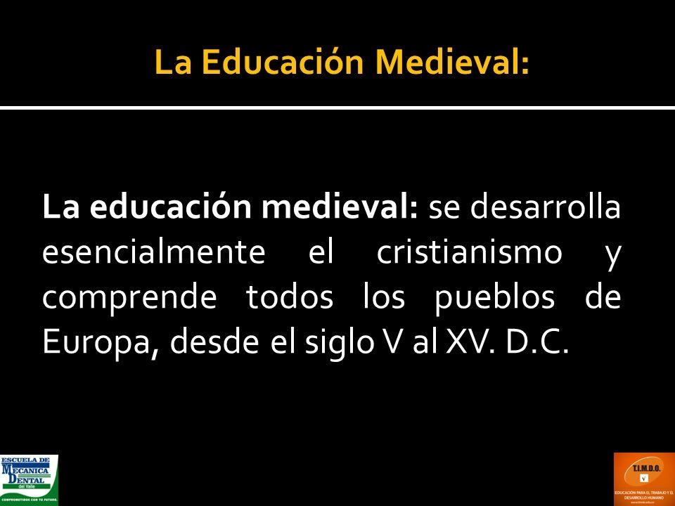 La educación medieval: se desarrolla esencialmente el cristianismo y comprende todos los pueblos de Europa, desde el siglo V al XV. D.C. La Educación