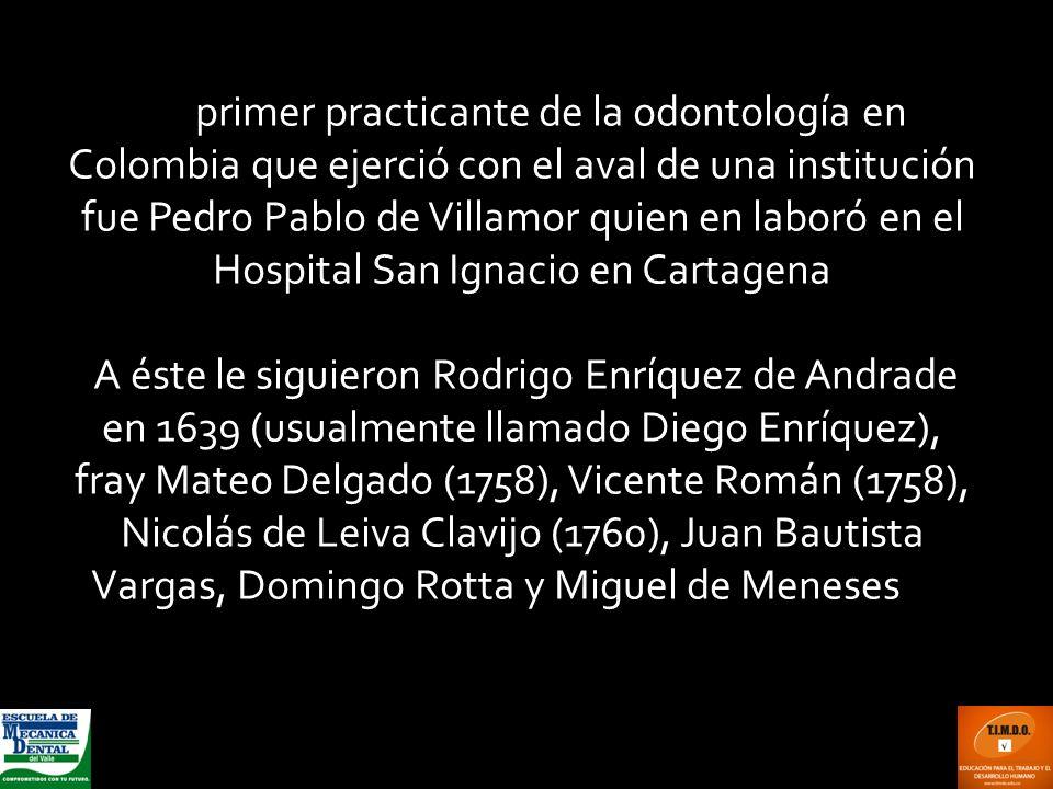 El primer practicante de la odontología en Colombia que ejerció con el aval de una institución fue Pedro Pablo de Villamor quien en laboró en el Hospi