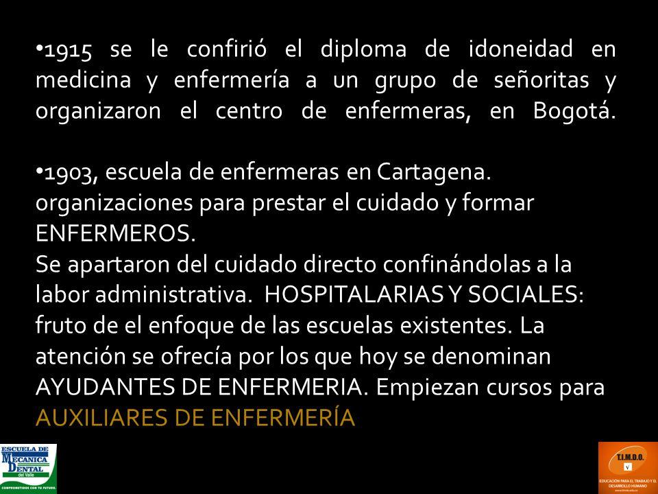 1915 se le confirió el diploma de idoneidad en medicina y enfermería a un grupo de señoritas y organizaron el centro de enfermeras, en Bogotá. 1903, e