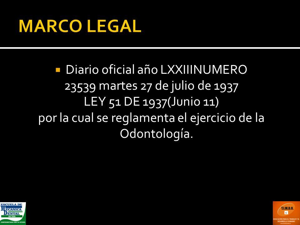 Diario oficial año LXXIIINUMERO 23539 martes 27 de julio de 1937 LEY 51 DE 1937(Junio 11) por la cual se reglamenta el ejercicio de la Odontología.