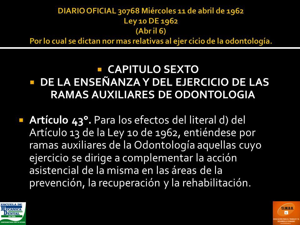 CAPITULO SEXTO DE LA ENSEÑANZA Y DEL EJERCICIO DE LAS RAMAS AUXILIARES DE ODONTOLOGIA Artículo 43°. Para los efectos del literal d) del Artículo 13 de