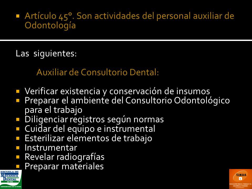 Artículo 45°. Son actividades del personal auxiliar de Odontología Las siguientes: a. Auxiliar de Consultorio Dental: Verificar existencia y conservac