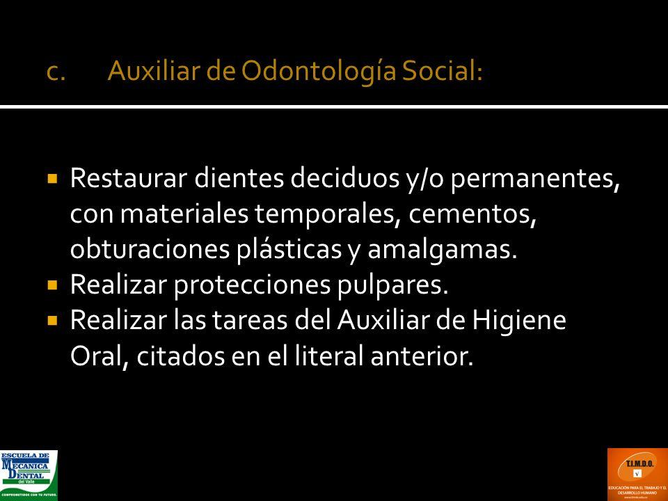 c. Auxiliar de Odontología Social: Restaurar dientes deciduos y/o permanentes, con materiales temporales, cementos, obturaciones plásticas y amalgamas