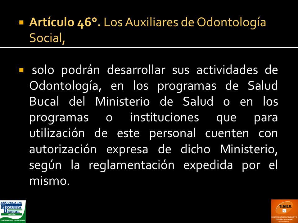 Artículo 46°. Los Auxiliares de Odontología Social, solo podrán desarrollar sus actividades de Odontología, en los programas de Salud Bucal del Minist