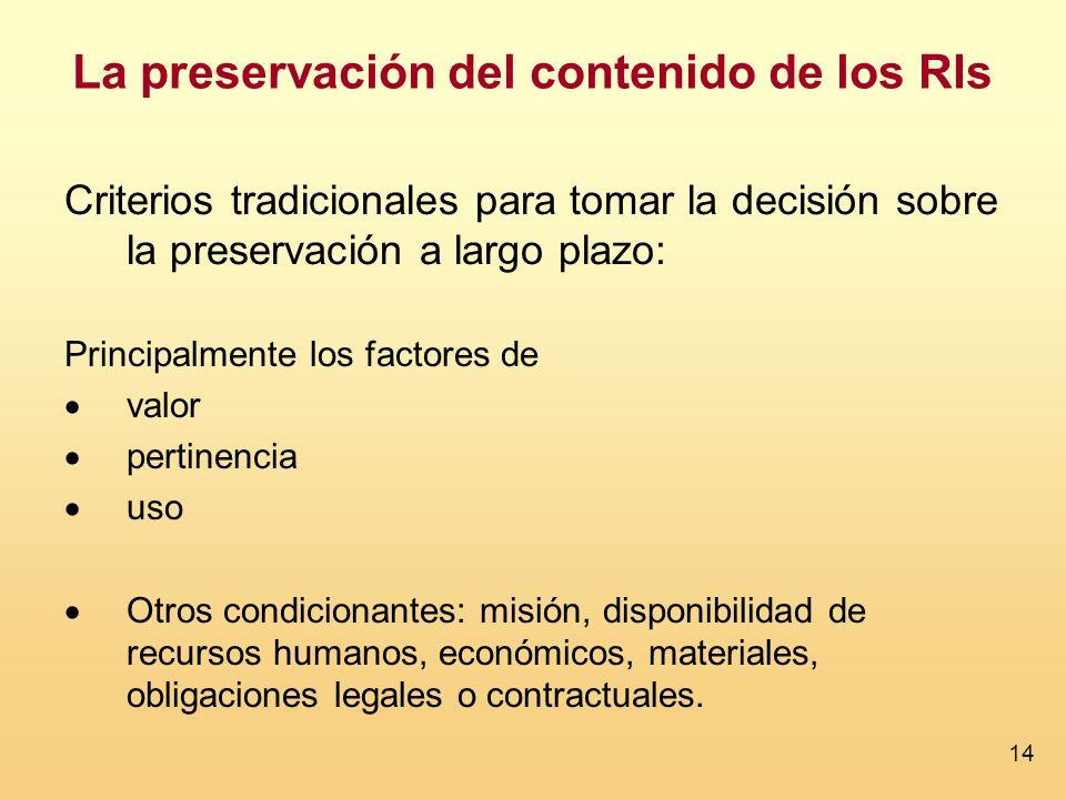 14 La preservación del contenido de los RIs Criterios tradicionales para tomar la decisión sobre la preservación a largo plazo: Principalmente los fac