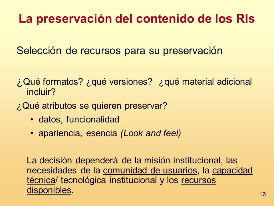 16 La preservación del contenido de los RIs Selección de recursos para su preservación ¿ Qué formatos? ¿qué versiones? ¿qué material adicional incluir