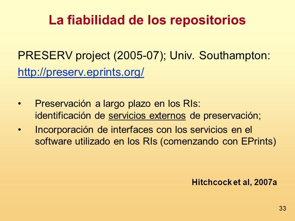 33 La fiabilidad de los repositorios PRESERV project (2005-07); Univ. Southampton: http://preserv.eprints.org/ Preservación a largo plazo en los RIs: