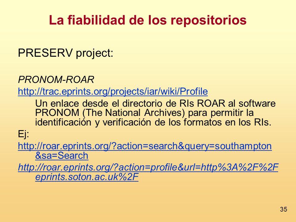 35 La fiabilidad de los repositorios PRESERV project: PRONOM-ROAR http://trac.eprints.org/projects/iar/wiki/Profile Un enlace desde el directorio de RIs ROAR al software PRONOM (The National Archives) para permitir la identificación y verificación de los formatos en los RIs.