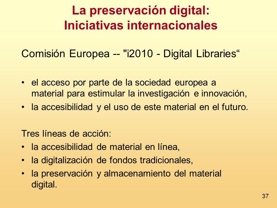 37 La preservación digital: Iniciativas internacionales Comisión Europea -- i2010 - Digital Libraries el acceso por parte de la sociedad europea a material para estimular la investigación e innovación, la accesibilidad y el uso de este material en el futuro.