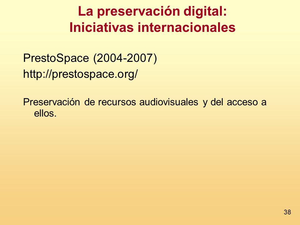 38 La preservación digital: Iniciativas internacionales PrestoSpace (2004-2007) http://prestospace.org/ Preservación de recursos audiovisuales y del acceso a ellos.