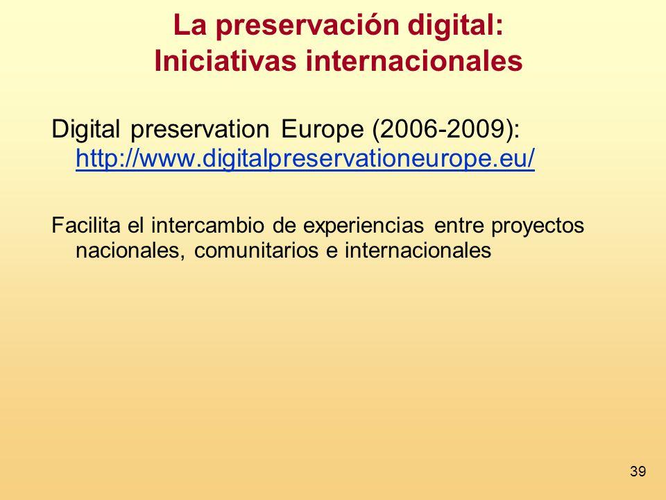 39 La preservación digital: Iniciativas internacionales Digital preservation Europe (2006-2009): http://www.digitalpreservationeurope.eu/ http://www.digitalpreservationeurope.eu/ Facilita el intercambio de experiencias entre proyectos nacionales, comunitarios e internacionales