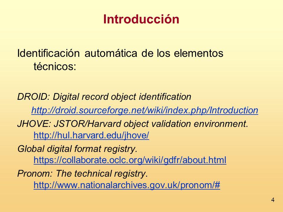 4 Introducción Identificación automática de los elementos técnicos: DROID: Digital record object identification http://droid.sourceforge.net/wiki/index.php/Introduction JHOVE: JSTOR/Harvard object validation environment.