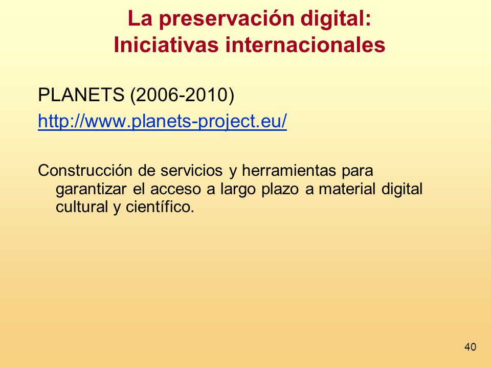 40 La preservación digital: Iniciativas internacionales PLANETS (2006-2010) http://www.planets-project.eu/ Construcción de servicios y herramientas para garantizar el acceso a largo plazo a material digital cultural y científico.