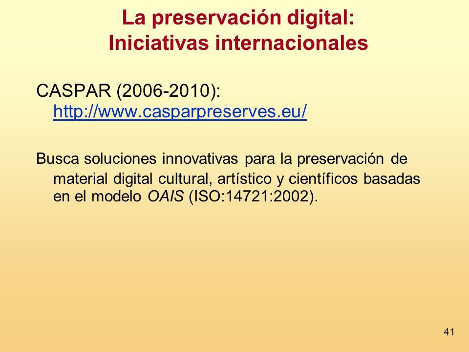 41 La preservación digital: Iniciativas internacionales CASPAR (2006-2010): http://www.casparpreserves.eu/ http://www.casparpreserves.eu/ Busca soluciones innovativas para la preservación de material digital cultural, artístico y científicos basadas en el modelo OAIS (ISO:14721:2002).