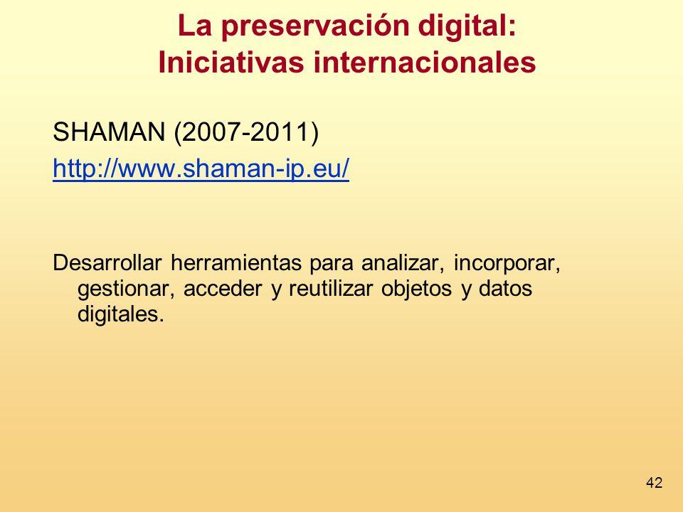 42 La preservación digital: Iniciativas internacionales SHAMAN (2007-2011) http://www.shaman-ip.eu/ Desarrollar herramientas para analizar, incorporar, gestionar, acceder y reutilizar objetos y datos digitales.