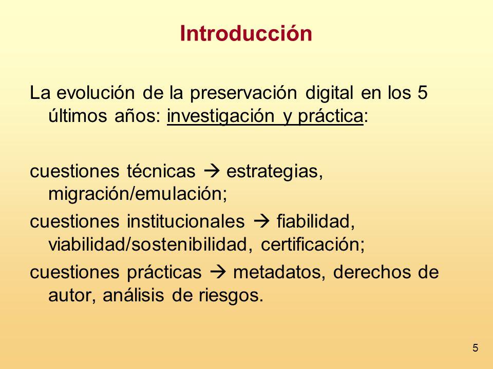 5 Introducción La evolución de la preservación digital en los 5 últimos años: investigación y práctica: cuestiones técnicas estrategias, migración/emulación; cuestiones institucionales fiabilidad, viabilidad/sostenibilidad, certificación; cuestiones prácticas metadatos, derechos de autor, análisis de riesgos.