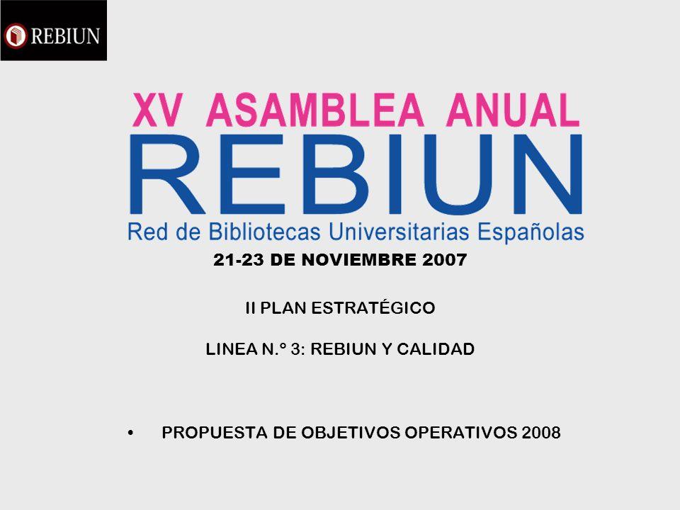 21-23 DE NOVIEMBRE 2007 II PLAN ESTRATÉGICO LINEA N.º 3: REBIUN Y CALIDAD PROPUESTA DE OBJETIVOS OPERATIVOS 2008