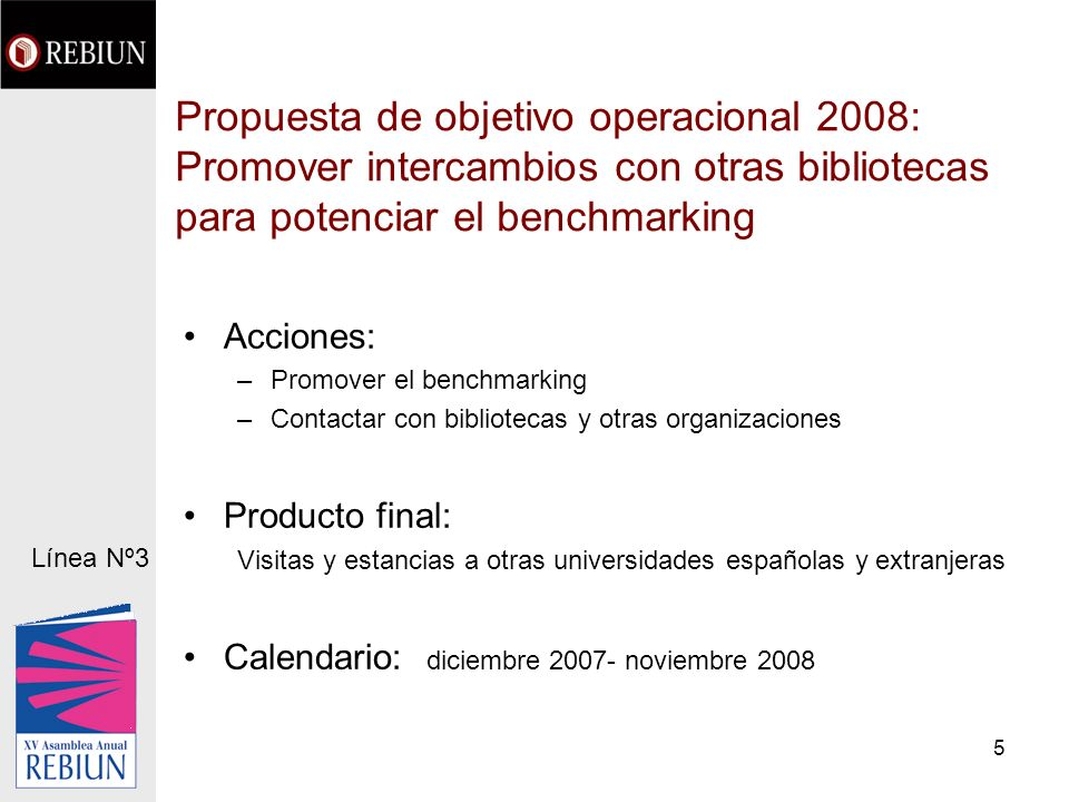5 Propuesta de objetivo operacional 2008: Promover intercambios con otras bibliotecas para potenciar el benchmarking Acciones: –Promover el benchmarki