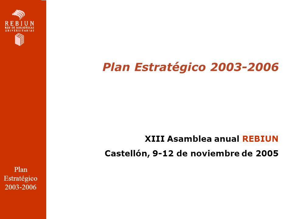 Plan Estratégico 2003-2006 XIII Asamblea anual REBIUN Castellón, 9-12 de noviembre de 2005 Plan Estratégico 2003-2006