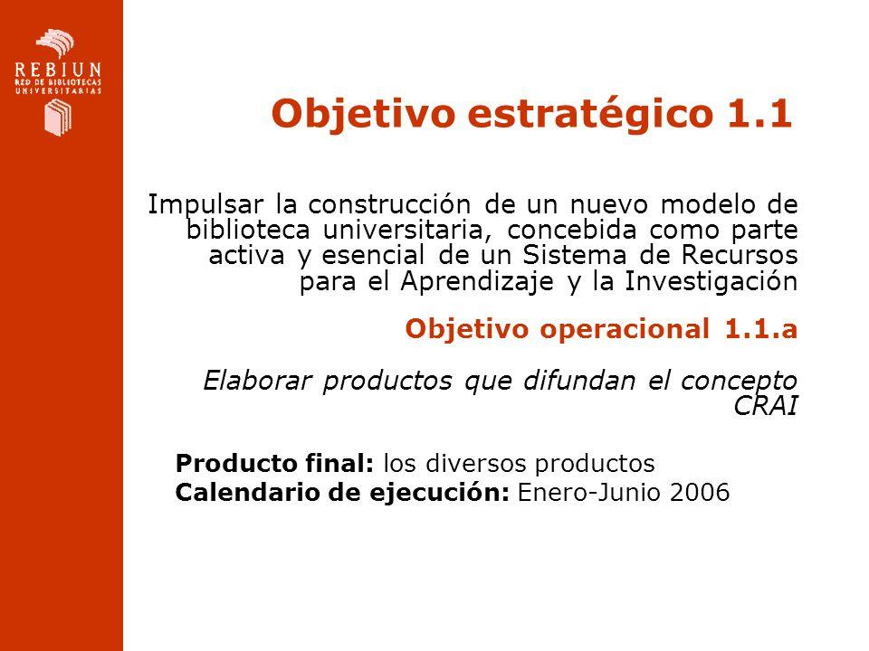 Objetivo estratégico 1.1 Impulsar la construcción de un nuevo modelo de biblioteca universitaria, concebida como parte activa y esencial de un Sistema de Recursos para el Aprendizaje y la Investigación Objetivo operacional 1.1.a Elaborar productos que difundan el concepto CRAI Producto final: los diversos productos Calendario de ejecución: Enero-Junio 2006