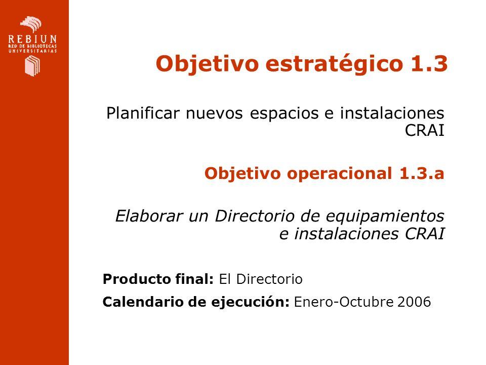 Objetivo estratégico 1.3 Planificar nuevos espacios e instalaciones CRAI Objetivo operacional 1.3.a Elaborar un Directorio de equipamientos e instalaciones CRAI Producto final: El Directorio Calendario de ejecución: Enero-Octubre 2006
