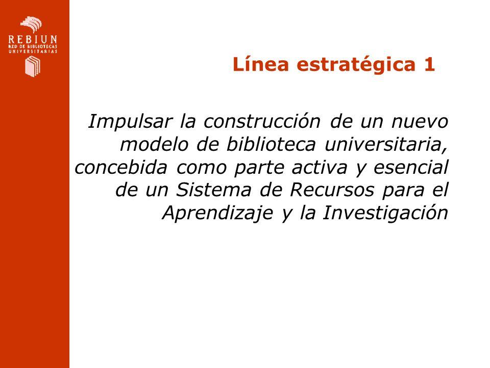 Línea estratégica 1 Impulsar la construcción de un nuevo modelo de biblioteca universitaria, concebida como parte activa y esencial de un Sistema de R