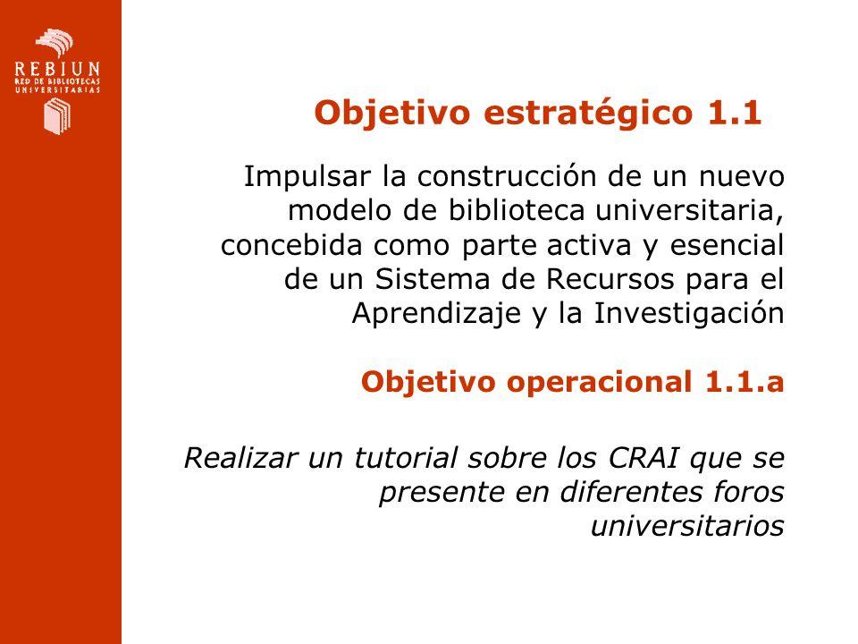 Objetivo estratégico 1.1 Impulsar la construcción de un nuevo modelo de biblioteca universitaria, concebida como parte activa y esencial de un Sistema de Recursos para el Aprendizaje y la Investigación Objetivo operacional 1.1.a Realizar un tutorial sobre los CRAI que se presente en diferentes foros universitarios