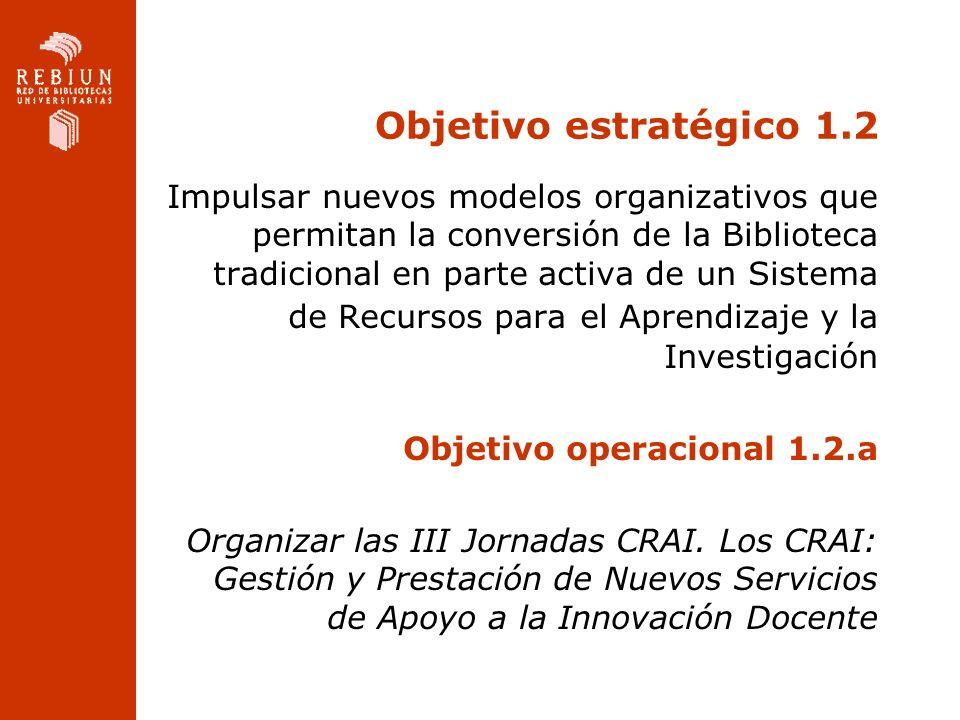 Objetivo estratégico 1.2 Impulsar nuevos modelos organizativos que permitan la conversión de la Biblioteca tradicional en parte activa de un Sistema de Recursos para el Aprendizaje y la Investigación Objetivo operacional 1.2.a Organizar las III Jornadas CRAI.