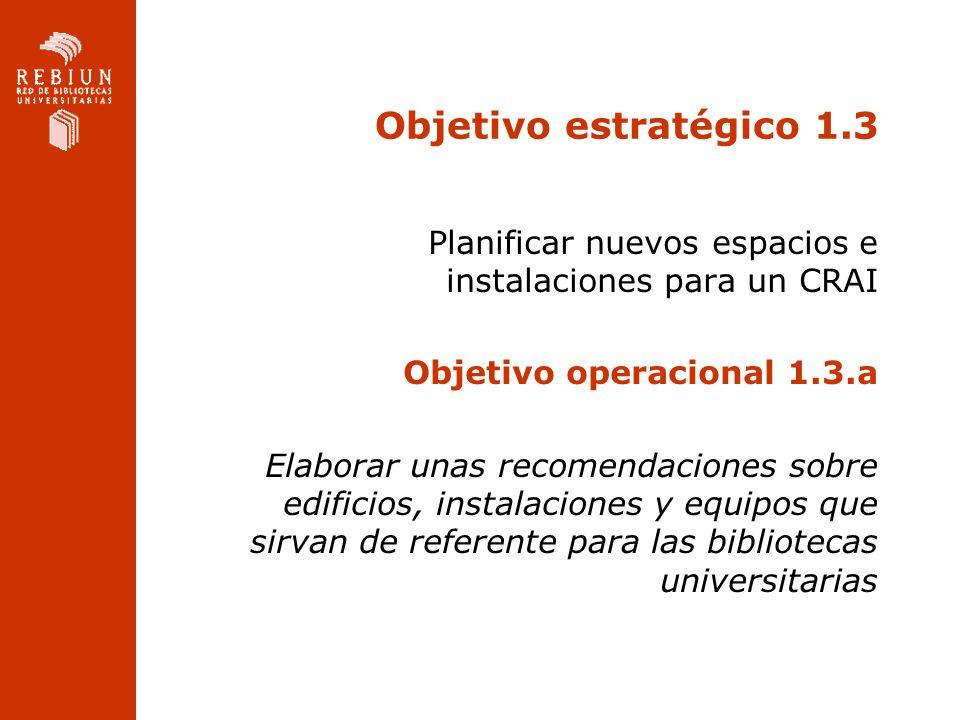 Objetivo estratégico 1.3 Planificar nuevos espacios e instalaciones para un CRAI Objetivo operacional 1.3.a Elaborar unas recomendaciones sobre edificios, instalaciones y equipos que sirvan de referente para las bibliotecas universitarias