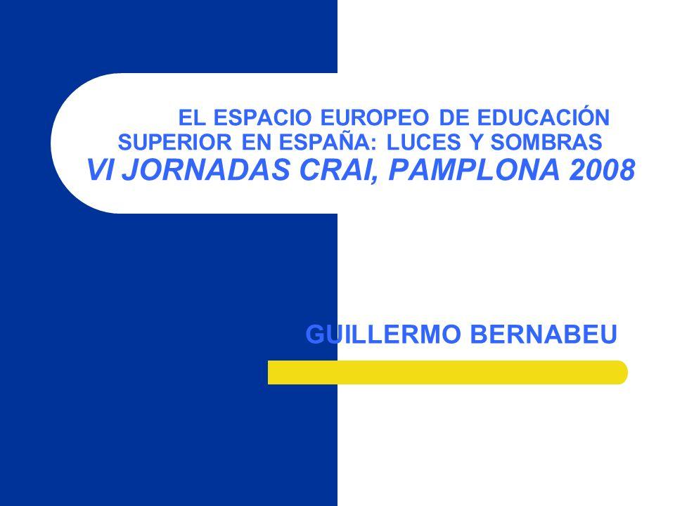 EL ESPACIO EUROPEO DE EDUCACIÓN SUPERIOR EN ESPAÑA: LUCES Y SOMBRAS VI JORNADAS CRAI, PAMPLONA 2008 GUILLERMO BERNABEU