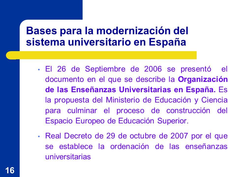 16 Bases para la modernización del sistema universitario en España El 26 de Septiembre de 2006 se presentó el documento en el que se describe la Organización de las Enseñanzas Universitarias en España.