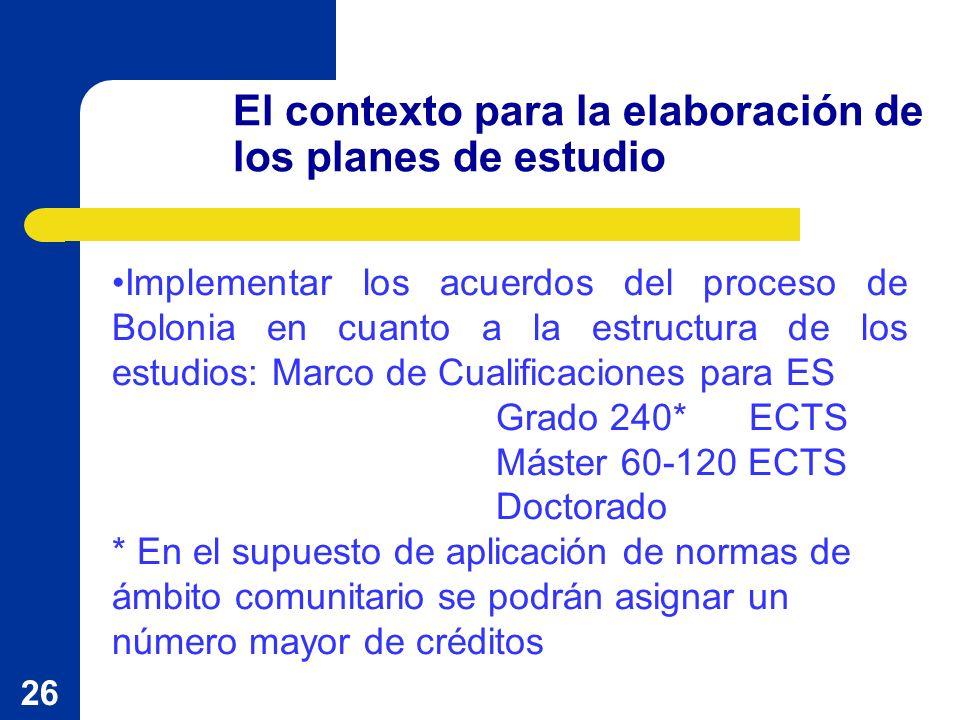 26 El contexto para la elaboración de los planes de estudio Implementar los acuerdos del proceso de Bolonia en cuanto a la estructura de los estudios: Marco de Cualificaciones para ES Grado 240* ECTS Máster 60-120 ECTS Doctorado * En el supuesto de aplicación de normas de ámbito comunitario se podrán asignar un número mayor de créditos