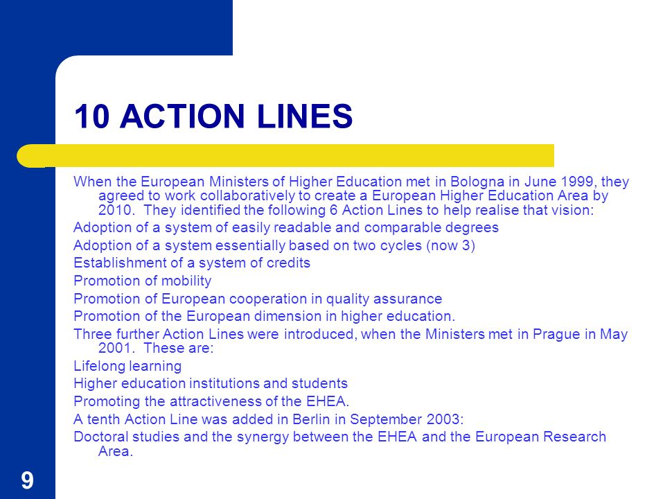 9 10 ACTION LINES When the European Ministers of Higher Education met in Bologna in June 1999, they agreed to work collaboratively to create a European Higher Education Area by 2010.