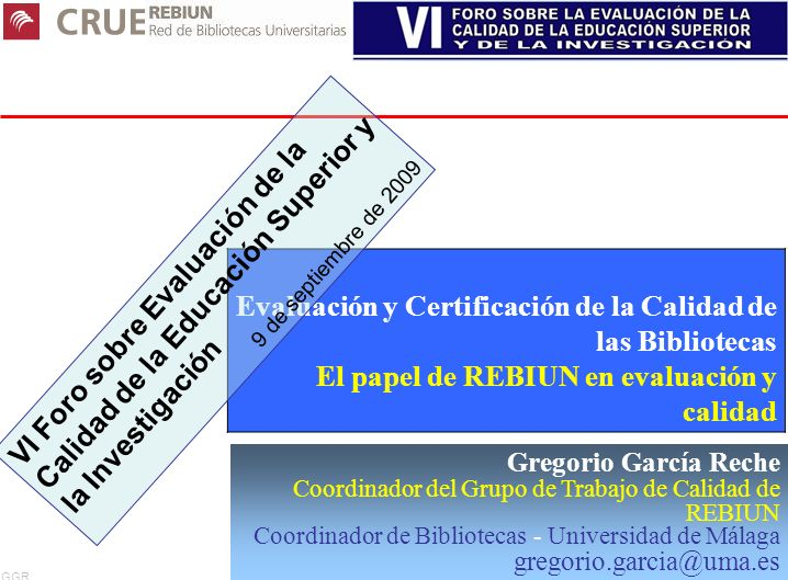 GGR 1 Gregorio García Reche Coordinador del Grupo de Trabajo de Calidad de REBIUN Coordinador de Bibliotecas - Universidad de Málaga gregorio.garcia@u