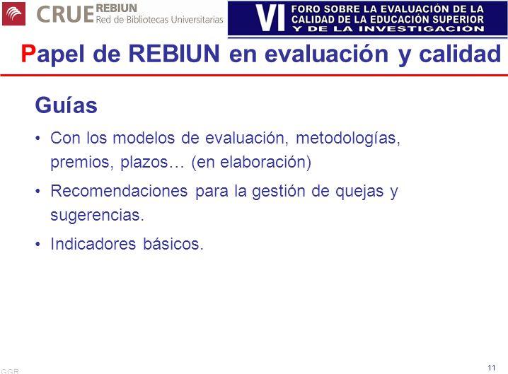 GGR 11 Papel de REBIUN en evaluación y calidad Guías Con los modelos de evaluación, metodologías, premios, plazos… (en elaboración) Recomendaciones pa