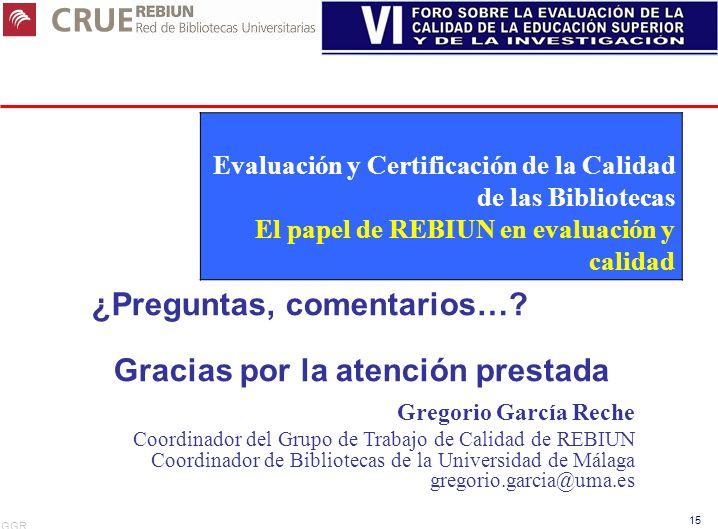 GGR 15 ¿Preguntas, comentarios…? Gracias por la atención prestada Gregorio García Reche Coordinador del Grupo de Trabajo de Calidad de REBIUN Coordina