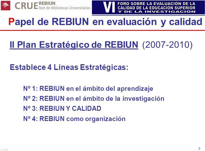 GGR 3 Papel de REBIUN en evaluación y calidad II Plan Estratégico de REBIUN (2007-2010) Establece 4 Líneas Estratégicas: Nº 1: REBIUN en el ámbito del