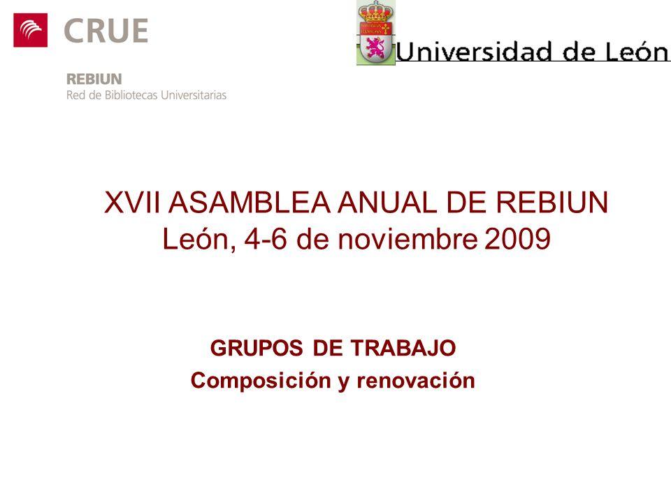 XVII ASAMBLEA ANUAL DE REBIUN León, 4-6 de noviembre 2009 GRUPOS DE TRABAJO Composición y renovación