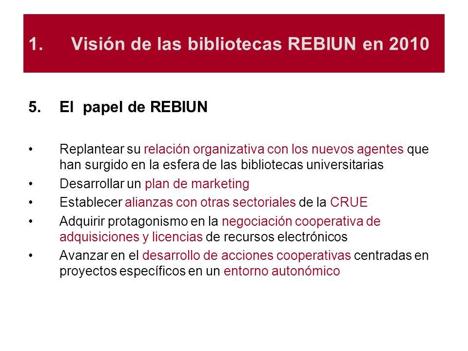 1.Visión de las bibliotecas REBIUN en 2010 5.El papel de REBIUN Replantear su relación organizativa con los nuevos agentes que han surgido en la esfer