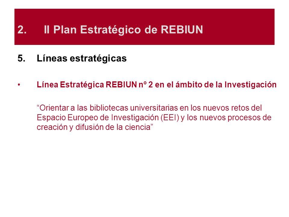 5.Líneas estratégicas Línea Estratégica REBIUN nº 2 en el ámbito de la Investigación Orientar a las bibliotecas universitarias en los nuevos retos del
