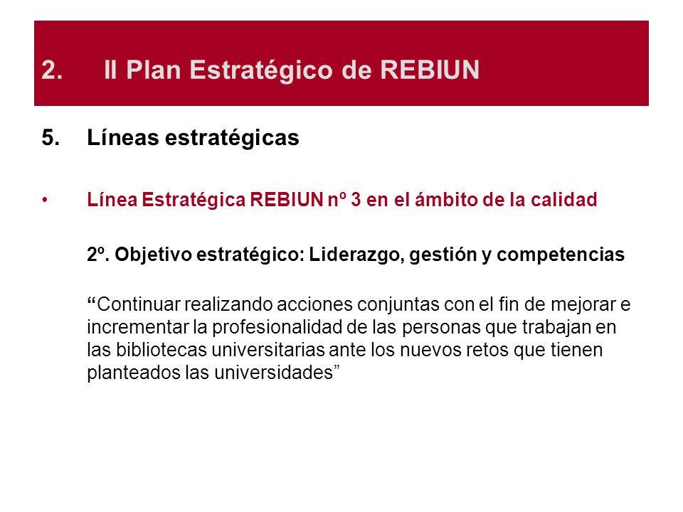 5.Líneas estratégicas Línea Estratégica REBIUN nº 3 en el ámbito de la calidad 2º. Objetivo estratégico: Liderazgo, gestión y competencias Continuar r