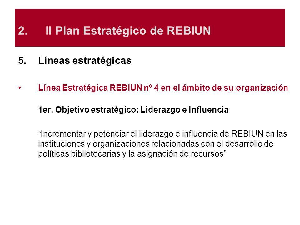 5.Líneas estratégicas Línea Estratégica REBIUN nº 4 en el ámbito de su organización 1er. Objetivo estratégico: Liderazgo e Influencia Incrementar y po
