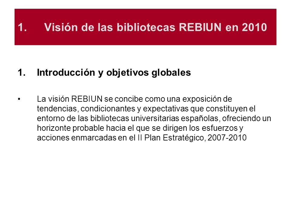 1.Visión de las bibliotecas REBIUN en 2010 1.Introducción y objetivos globales La visión REBIUN se concibe como una exposición de tendencias, condicio