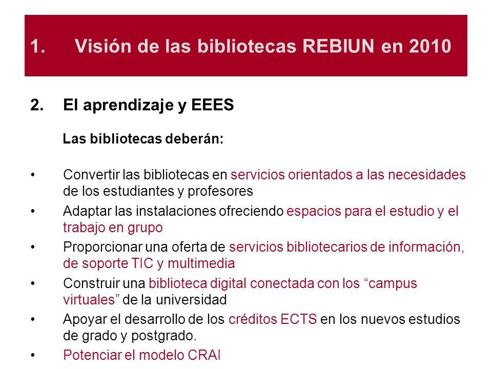 1.Visión de las bibliotecas REBIUN en 2010 2.El aprendizaje y EEES Las bibliotecas deberán: Convertir las bibliotecas en servicios orientados a las ne