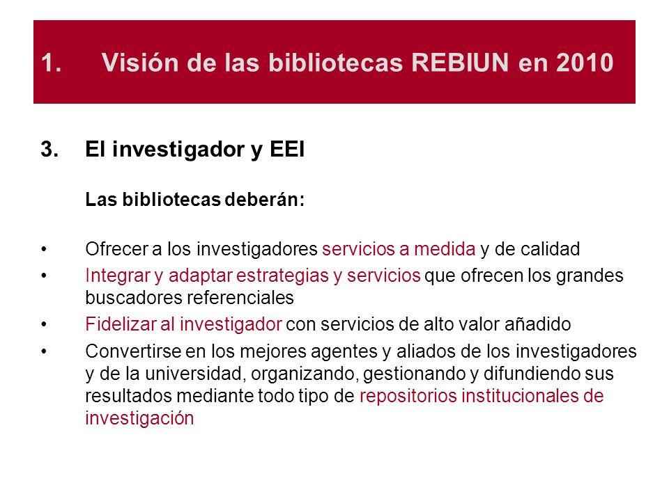 1.Visión de las bibliotecas REBIUN en 2010 3.El investigador y EEI Las bibliotecas deberán: Ofrecer a los investigadores servicios a medida y de calid