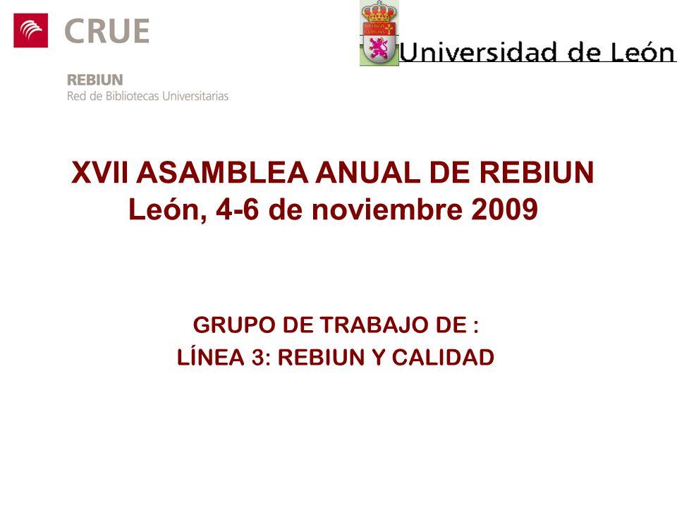 XVII ASAMBLEA ANUAL DE REBIUN León, 4-6 de noviembre 2009 GRUPO DE TRABAJO DE : LÍNEA 3: REBIUN Y CALIDAD