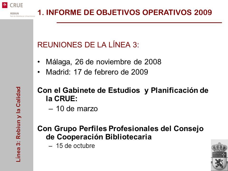 Línea 3: Rebiun y la Calidad REUNIONES DE LA LÍNEA 3: Málaga, 26 de noviembre de 2008 Madrid: 17 de febrero de 2009 Con el Gabinete de Estudios y Planificación de la CRUE: –10 de marzo Con Grupo Perfiles Profesionales del Consejo de Cooperación Bibliotecaria –15 de octubre 1.